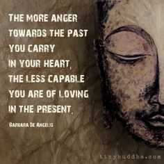 The more anger toward the past you carry in your heart, the less capable you are…
