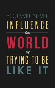 You will never influence the world by trying to be like it. #smallbiz #startups