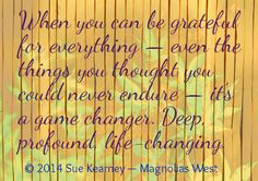 When you can be grateful for everything- even the things you thought you could never endure- it's a game changer. Deep profound life changer- @suekearney