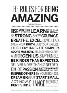 Rules for Being Amazing: Risk more, Learn more than is Normal, Be Strong, Show Courage, Breathe-Love-Lead; Speak your Truth, Live your VALUES, Laugh-Cry-Innovate-SImplify; Adore Mastery, Release Mediocrity, Aim for Genius, Stay Humble, Be Kinder than Expected, Deliver More than Needed, Exude PASSION, Shatter Limits, Transcend Fear, Inspire others by your Bigness, Dream Big But Start Small, Act Now, Don't Stop, Change the World