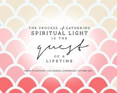 The process of gathering spiritual light is the quest of a lifetime. Dieter F. Uchtdorf. October 2014