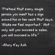 "Pretend that every single person you meet has a sign around his or her neck that says, ""Make me feel important."" Not only will you succeed in sales, you will succeed in life."" ~ Mary Kay Ash"
