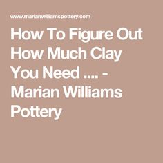 How To Figure Out How Much Clay You Need .... - Marian Williams Pottery