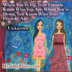 Quote: When You're Up, Your Friends Know Who You Are. When You're Down, You Know Who Your Friends Are. www.healthyplace.com