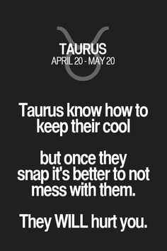Taurus know how to keep their cool but once they snap it's better to not mess with them. They WILL hurt you. Taurus   Taurus Quotes   Taurus Zodiac Signs