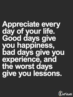 Appreciate every day you are given!! As hard as some days can be, try to stay positive and don't let yourself get down!