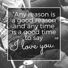 "Any reason is a good reason and any time is a good time to say, ""I love you."""