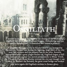 Osgiliath was the ancient capital of the Kingdom of Gondor. Depopulated during the Third Age, it gradually fell into ruin. During the War of the Ring, the abandoned city gained strategic importance as a crossing point over the Anduin, for Men and also Orcs of Mordor. The city was founded by Isildur and Anárion near the end of the Second Age. Ruling Gondor jointly, they used Osgiliath as their capital. It was defended by two smaller fortress cities, Minas Ithil  and Minas Anor.