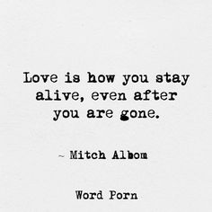 Love is how you stay alive, even after you are gone - Mitch Albom