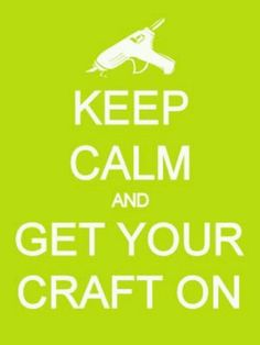 Keep calm and get your craft on. Craft time!