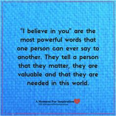 I believe in you are the most powerful words that one person can ever say to another. They tell a person that they matter, they are valuable and that they are needed in this world.