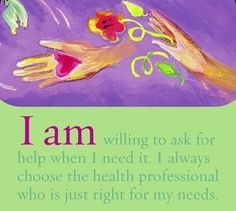 I am willing to ask for help when I need it. I always choose the health professional who is just right for my needs.~ Louise Hay
