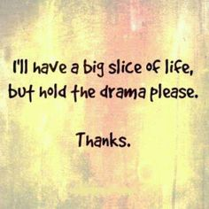 Life is too short for the drama :)