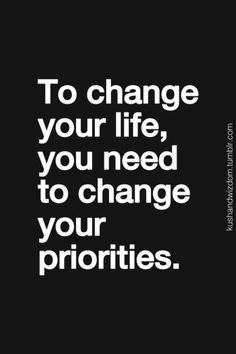To change your life, you need to change your priorities. Words to live by.