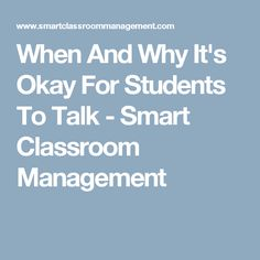 When And Why It's Okay For Students To Talk - Smart Classroom Management