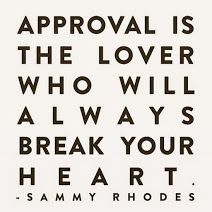 Approval is the lover who will always break your heart.