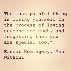 The most painful thing is losing yourself in the process of loving someone too much, and forgetting that you are special, too. ~Earnest Hemingway