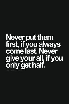Never put them first, if you always come last. Never give your all, if you only get half. ... amen!