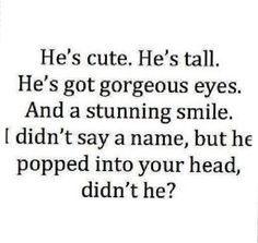 He's tall. He's got gorgeous eyes. And a stunning smile. I didn't say a name, but he popped into your head, didn't he? But my guy isn't tall at all. Secret Crush Quotes, Crush Qoutes, Funny Quotes About Crushes, Quotes About Your Crush, Quotes About Guys, Crushing On Him Quotes, Cute Quotes For Your Crush, Crush Quotes Funny, Crush Memes