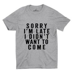 Sorry I'm Late I Didn't Want To Come Gray Unisex T-shirt | Sarcastic Me