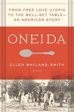 Oneida: From Free Love Utopia to the Well-Set Table | Ellen Wayland-Smith | May…