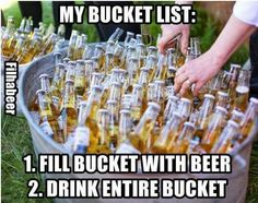 My bucket list: 1. Fill bucket with beer 2. Drink entire bucket