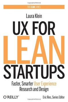 UX for Lean Startups: Faster, Smarter User Experience Research and Design: Laura Klein: 9781449334918: Amazon.com: Books
