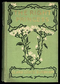 The Right Princess by Clara Louise Burnham, Boston: Houghton, Mifflin and Company, 1902 - !st edition, cover design attributed to Evelyn W. Clark.