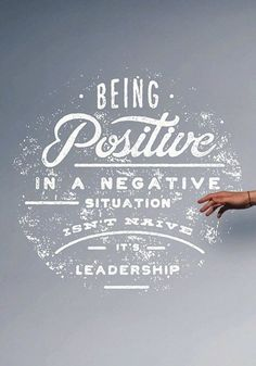 Being positive in a negative situation isn't naive, it's leadership.