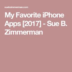 My Favorite iPhone Apps [2017] - Sue B. Zimmerman