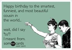 """Happy birthday to the smartest, funniest, and most beautiful cousin in the world... wait, did I say """"to""""? I meant from."""