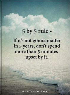 5 by 5 Rule Quote If It's not gonna matter in 5 years, don't spend more than 5 minutes upset by it.