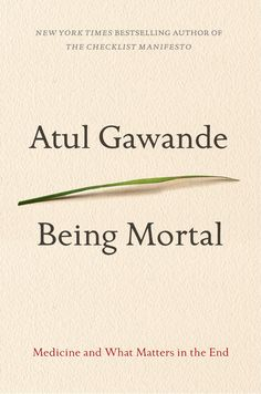 Being Mortal: Medicine and What Matters in the End By Atul Gawande: How medicine can  improve not only life but also the process of its ending