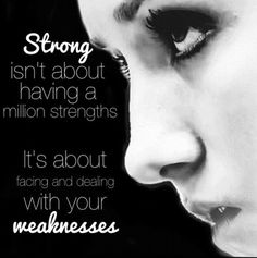 Strong isn't about having a million strengths. It's about facing and dealing with your weaknesses.