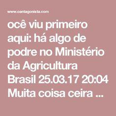 ocê viu primeiro aqui: há algo de podre no Ministério da Agricultura  Brasil 25.03.17 20:04 Muita coisa ceira mal no Ministério da Agricultura, segundo a Operação Carne Fraca. Veja o que antecipamos para você sobre o caso:    EXCLUSIVO: DELATOR ENVIOU 'CARTA DENÚNCIA' A BLAIRO EM MAIO DE 2016  Blairo Maggi já sabia dos podres no Ministério da Agricultura... e não fez nada. Leia AQUI.    EXCLUSIVO: 'CARNE PODRE' QUERIA OPERAR SISTEMA ELETRÔNICO DE EXPORTAÇÕES DO GOVERNO