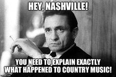 Johnny Cash | HEY, NASHVILLE! YOU NEED TO EXPLAIN EXACTLY WHAT HAPPENED TO COUNTRY MUSIC! | image tagged in johnny cash | made w/ Imgflip meme maker
