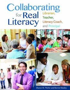 Collaborating for real literacy : librarian, teacher, literacy coach, and principal, 2nd ed. / Sharon M. Pitcher and Bonnie W. Mackey. / Santa Barbara, California : Linworth, an Imprint of ABC-CLIO, LLC, [2013]