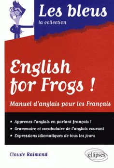 ENGLISH FOR FROGS, LES BLEUS LA COLLECTION. The idea of this book is to learn the English language through comparisons with the French. In this way, you will discern the differences between the two languages and avoid errors. This book is bilingual: you find each chapter in French and English. The crucial role of differences in language is thus highlighted. Finally, test yourself at the end of each chapter and progress with our exercises! Ref. number(s): ENG-494 (book).