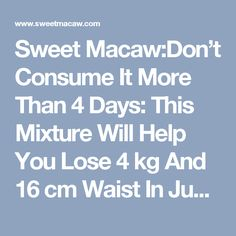 Sweet Macaw:Don't Consume It More Than 4 Days: This Mixture Will Help You Lose 4 kg And 16 cm Waist In Just 4 Days– Amazing Recipe!