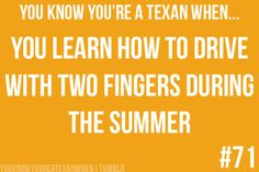 You know you're a Texan when: you learn how to drive with two fingers during the summer.
