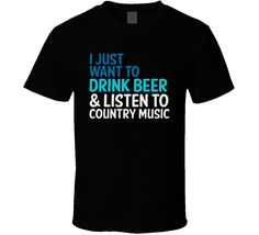 I Just Want To Drink Beer And Listen To Country Music Funny Graphic T Shirt