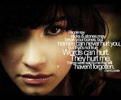 """""""People say sticks and stones may break your bones, but names can never hurt you, but that's not true. Words can hurt. They hurt me. Things were said to me that I still haven't forgotten""""~Demi Lovato"""