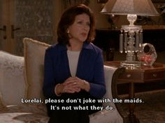 """Lorelai, please don't joke with the maids. It's not what they do."" -Emily"