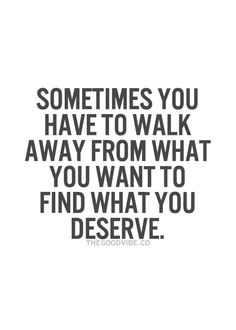 Sometimes you just have to walk away or you will never have the opportunity to find what you deserve. Don't settle for less than you know you deserve.