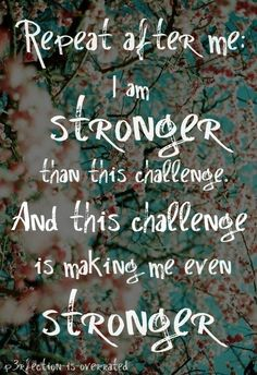 Repeat after me: I am stronger than this challenge and this challenge is making me stronger.