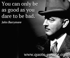 You can only be as good as you dare to be bad.