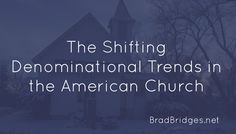 The Shifting Denominational Trends in the American Church: (Read the full article at: http://www.bradbridges.net/2016/01/14/the-shifting-denominational-trends-in-the-american-church/)
