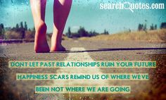 Don't let past relationships ruin your future happiness, scars remind us of where we've been, not where we are going.