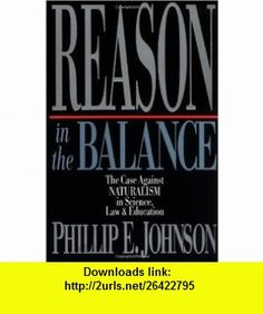 Reason in the Balance The Case Against Naturalism in Science, Law  Education (9780830819294) Phillip E. Johnson , ISBN-10: 0830819290  , ISBN-13: 978-0830819294 ,  , tutorials , pdf , ebook , torrent , downloads , rapidshare , filesonic , hotfile , megaupload , fileserve
