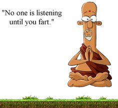 No on is listening until you fart - click for more wisdom from His Irreverence.
